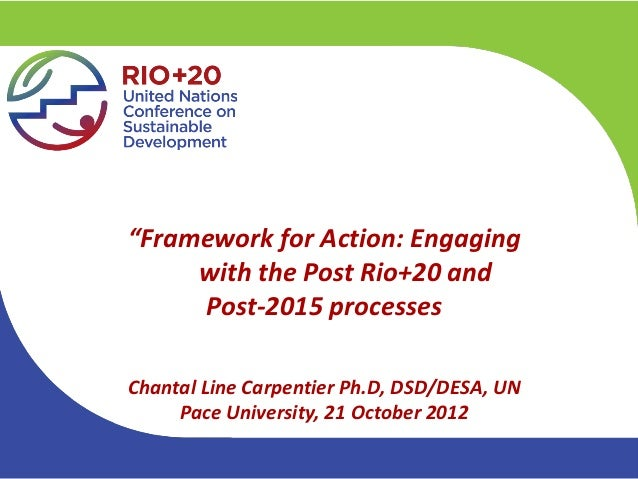 """""""Framework for Action: Engaging     with the Post Rio+20 and     Post-2015 processesChantal Line Carpentier Ph.D, DSD/DESA..."""
