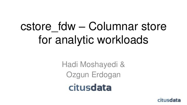 cstore_fdw – Columnar store for analytic workloads Hadi Moshayedi & Ozgun Erdogan