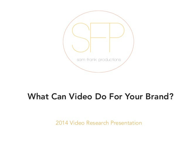SFP sam frank productions  What Can Video Do For Your Brand? 2014 Video Research Presentation