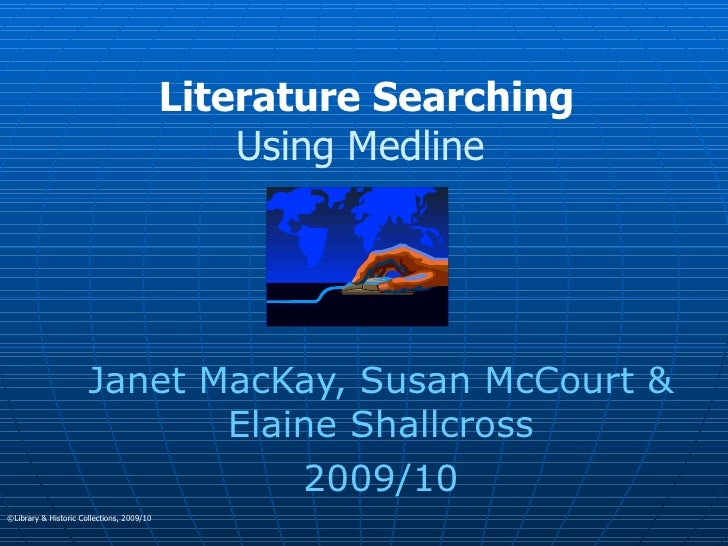 Literature Searching Using Medline  Janet MacKay, Susan McCourt & Elaine Shallcross 2009/10 ©Library & Historic Collection...