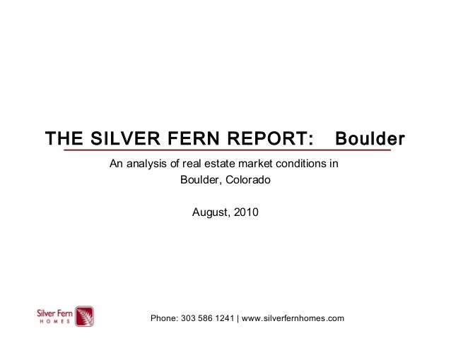 THE SILVER FERN REPORT: Boulder An analysis of real estate market conditions in Boulder, Colorado August, 2010 Phone: 303 ...
