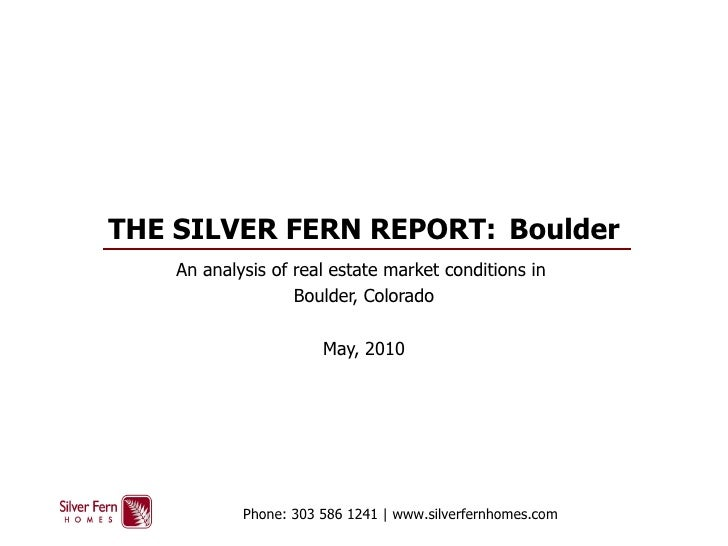 THE SILVER FERN REPORT:  Boulder An analysis of real estate market conditions in  Boulder, Colorado May, 2010 Phone: 303 5...