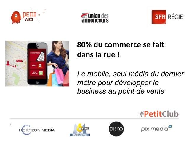 80% du commerce se faitdans la rue !Le mobile, seul média du derniermètre pour développer lebusiness au point de vente