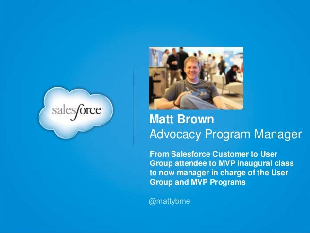 Matt Brown Advocacy Program Manager From Salesforce Customer to User Group attendee to MVP inaugural class to now manager ...
