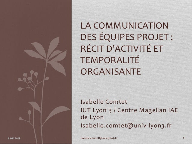 Isabelle Comtet IUT Lyon 3 / Centre Magellan IAE de Lyon Isabelle.comtet@univ-lyon3.fr LA COMMUNICATION DES ÉQUIPES PROJET...
