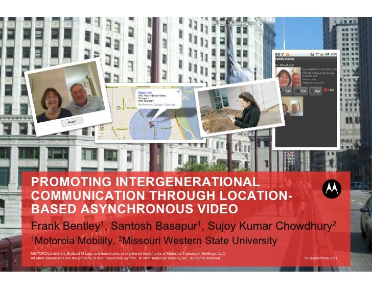 PROMOTING INTERGENERATIONALCOMMUNICATION THROUGH LOCATION-BASED ASYNCHRONOUS VIDEOFrank Bentley1, Santosh Basapur1, Sujoy ...