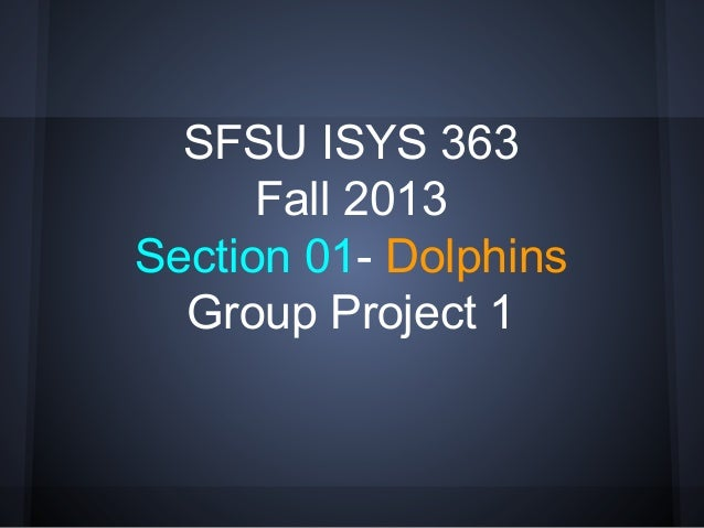 SFSU ISYS 363 Fall 2013 Section 01- Dolphins Group Project 1