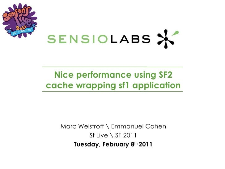 Nice performance using SF2 cache wrapping sf1 application Marc Weistroff  Emmanuel Cohen Sf Live  SF 2011 Tuesday, Februar...