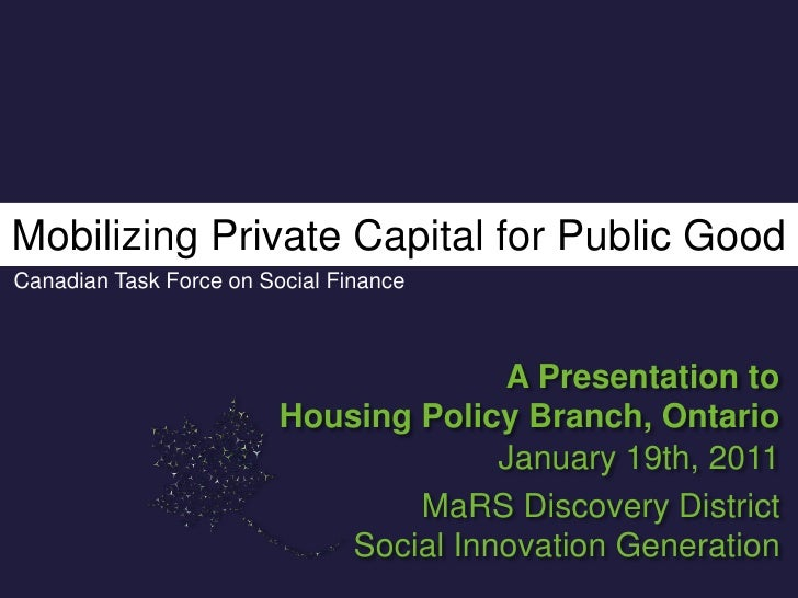 Mobilizing Private Capital for Public Good<br />Canadian Task Force on Social Finance<br />A Presentation to<br />Housing ...