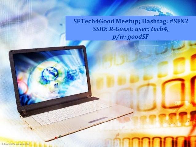 SFTech4Good Meetup; Hashtag: #SFN2 SSID: R-Guest: user: tech4, p/w: goodSF
