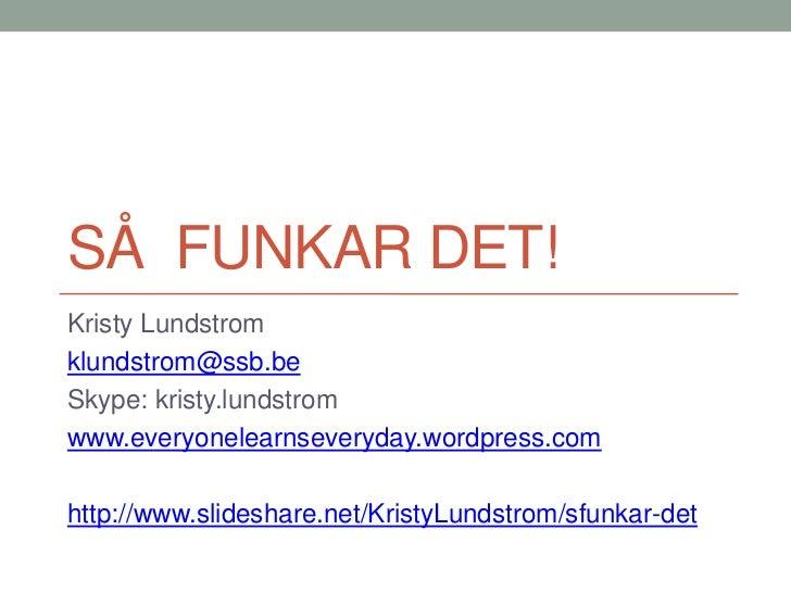SÅ FUNKAR DET!Kristy Lundstromklundstrom@ssb.beSkype: kristy.lundstromwww.everyonelearnseveryday.wordpress.comhttp://www.s...
