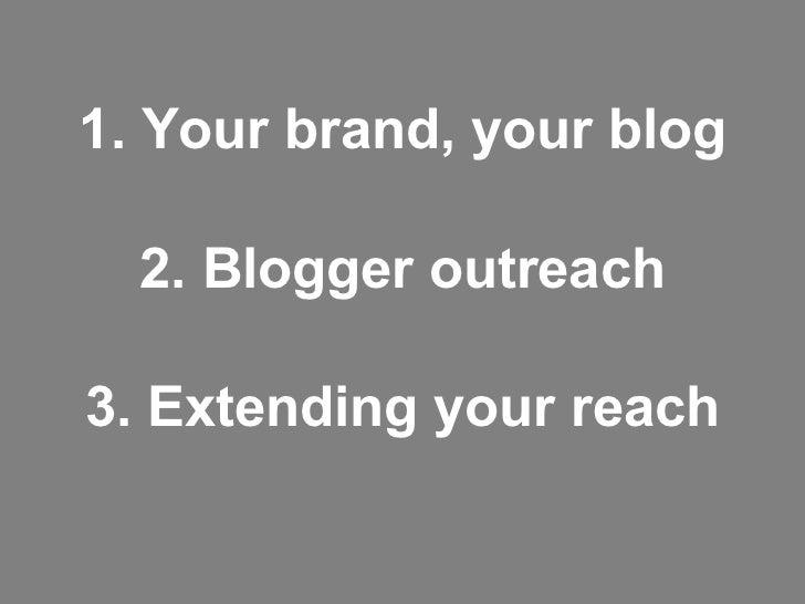 <ul><li>1. Your brand, your blog </li></ul><ul><li>2. Blogger outreach </li></ul><ul><li>3. Extending your reach </li></ul>