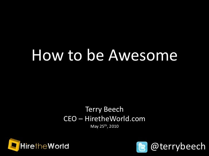 How to be Awesome<br />Terry Beech <br />CEO – HiretheWorld.com<br />May 25th, 2010<br />@terrybeech<br />