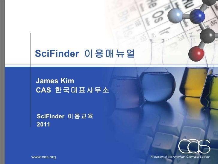S ci F inder  이용매뉴얼 James Kim CAS  한국대표사무소 SciFinder  이용교육 2011