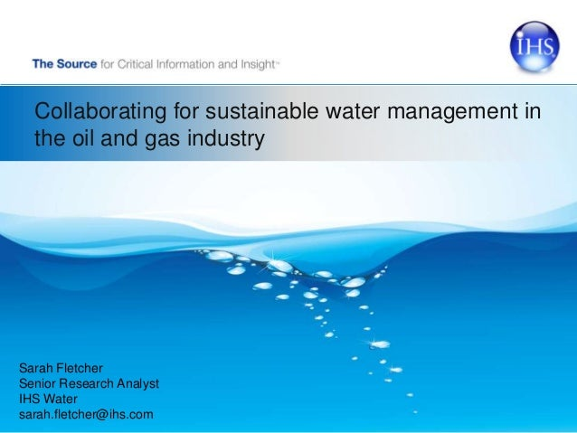 Collaborating for sustainable water management in the oil and gas industry Sarah Fletcher Senior Research Analyst IHS Wate...