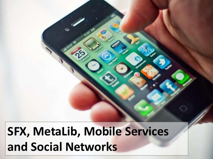 SFX, MetaLib, Mobile Servicesand Social Networks