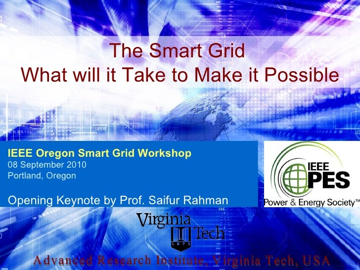 Advanced Research Institute, Virginia Tech, USA The Smart Grid  What will it Take to Make it Possible IEEE Oregon Smart Gr...