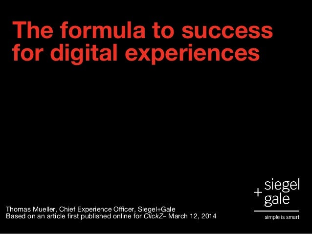 The formula to success for digital experiences Thomas Mueller, Chief Experience Officer, Siegel+Gale Based on an article f...