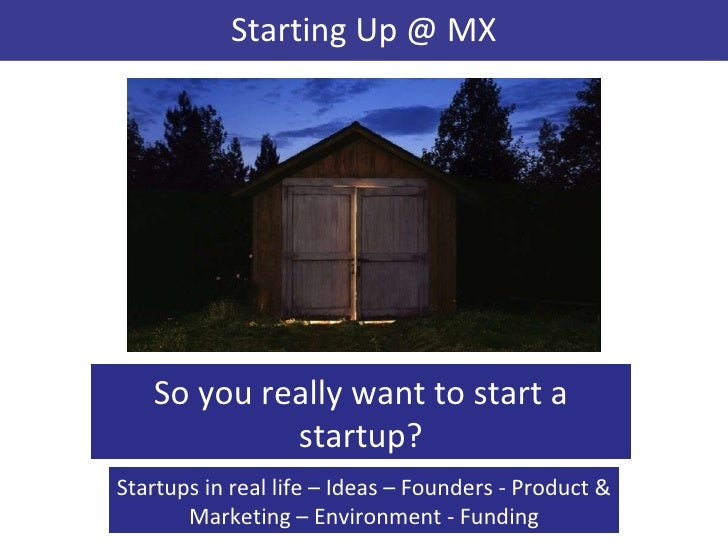 Starting Up @ MX <ul><ul><li>So you really want to start a startup? </li></ul></ul><ul><ul><li>Startups in real life – Ide...