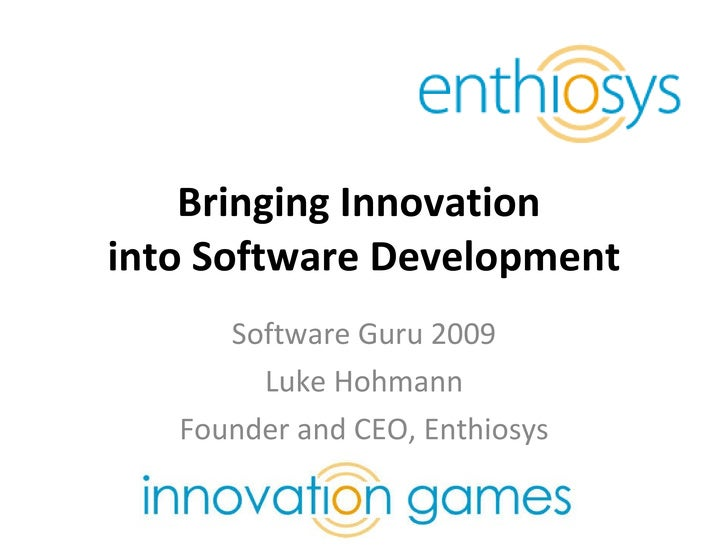 Bringing Innovation  into Software Development Software Guru 2009 Luke Hohmann Founder and CEO, Enthiosys