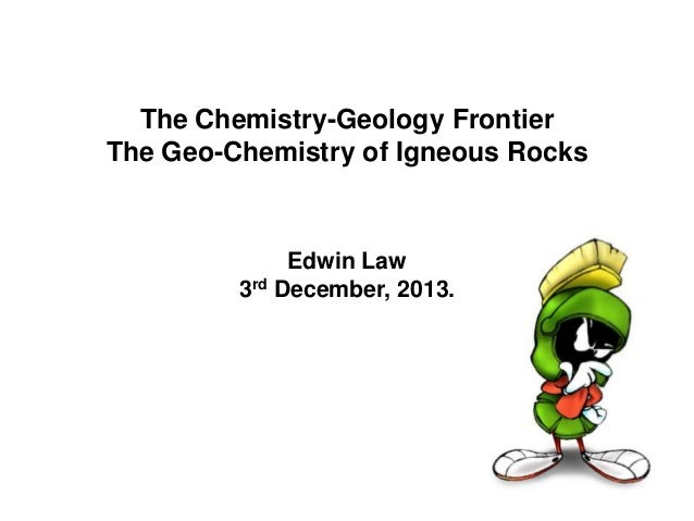 The Chemistry-Geology Frontier The Geo-Chemistry of Igneous Rocks  Edwin Law 3rd December, 2013.