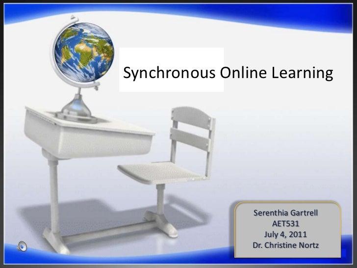 Synchronous Online Learning<br />Serenthia Gartrell<br />AET531<br />July 4, 2011<br />Dr. Christine Nortz<br />