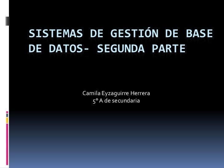 SISTEMAS DE GESTIÓN DE BASEDE DATOS- SEGUNDA PARTE       Camila Eyzaguirre Herrera          5° A de secundaria