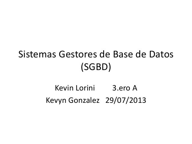 Sistemas Gestores de Base de Datos (SGBD) Kevin Lorini 3.ero A Kevyn Gonzalez 29/07/2013