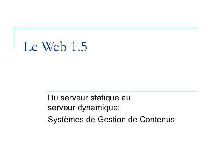 Le Web 1.5   Du serveur statique au   serveur dynamique:   Systèmes de Gestion de Contenus