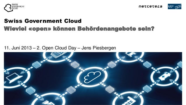 Wieviel «open» können Behördenangebote sein?Swiss Government Cloud11. Juni 2013 – 2. Open Cloud Day – Jens Piesbergen