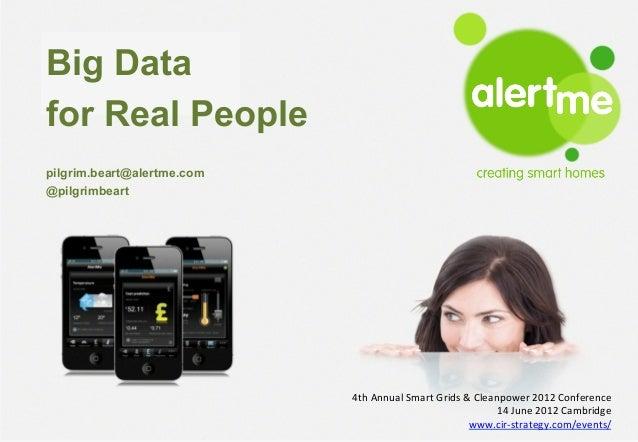 Big Datafor Real People alertme   creating smart homes   February 2012pilgrim.beart@alertme.com@pilgrimbeart              ...
