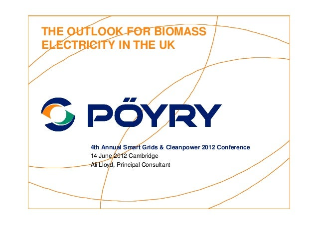 THE OUTLOOK FOR BIOMASSELECTRICITY IN THE UK      4th Annual Smart Grids & Cleanpower 2012 Conference      14 June 2012 Ca...