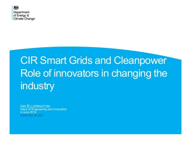 CIR Smart Grids and Cleanpower Role of innovators in changing the industry IAN ELLERINGTON Head of Engineering and Innovat...