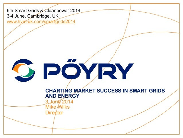 CHARTING MARKET SUCCESS IN SMART GRIDS AND ENERGY 3 June 2014 Mike Wilks Director 6th Smart Grids & Cleanpower 2014 3-4 Ju...