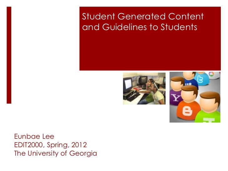 Student Generated Content                    and Guidelines to StudentsEunbae LeeEDIT2000, Spring, 2012The University of G...