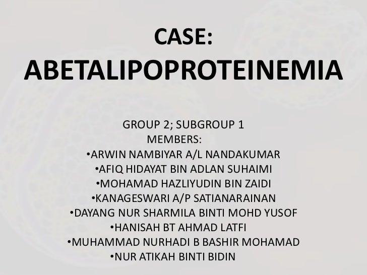 CASE:ABETALIPOPROTEINEMIA             GROUP 2; SUBGROUP 1                  MEMBERS:      •ARWIN NAMBIYAR A/L NANDAKUMAR   ...