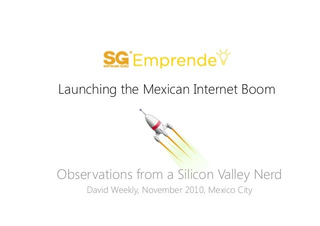 Launching the Mexican Internet Boom Observations from a Silicon Valley Nerd David Weekly, November 2010, Mexico City