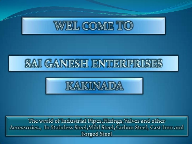 WEL COME TO<br />SAI GANESH ENTERPRISES<br />KAKINADA<br />The world of Industrial Pipes,Fittings,Valves and other Accesso...