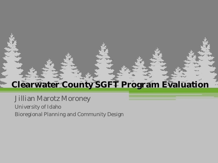 Clearwater County SGFT Program EvaluationJillian Marotz MoroneyUniversity of IdahoBioregional Planning and Community Design