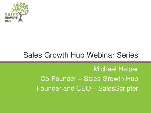 Michael Halper Co-Founder – Sales Growth Hub Founder and CEO – SalesScripter Sales Growth Hub Webinar Series