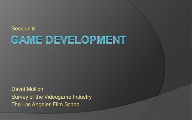 Session 6 David Mullich Survey of the Videogame Industry The Los Angeles Film School