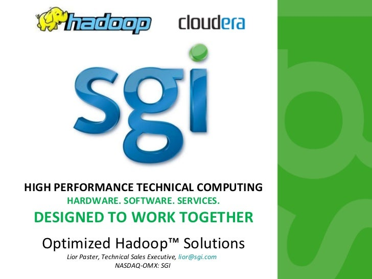 HIGH PERFORMANCE TECHNICAL COMPUTING HARDWARE. SOFTWARE. SERVICES. DESIGNED TO WORK TOGETHER Optimized Hadoop™ Solutions L...