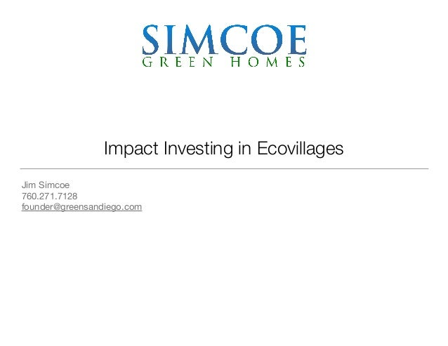 Impact Investing in Ecovillages Jim Simcoe  760.271.7128  founder@greensandiego.com