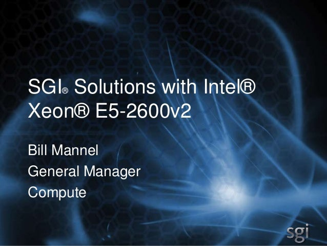 SGI® Solutions with Intel® Xeon® E5-2600v2 Bill Mannel General Manager Compute