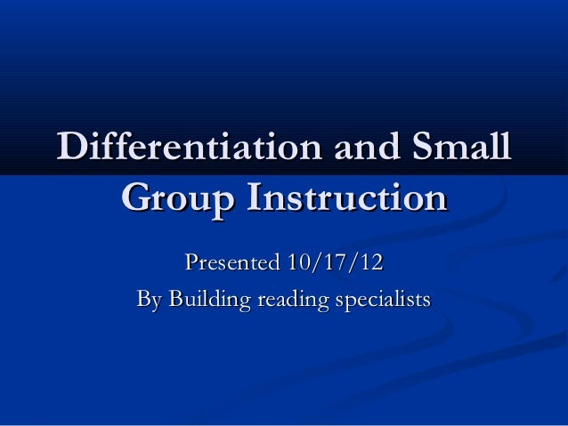 Differentiation and Small   Group Instruction        Presented 10/17/12    By Building reading specialists