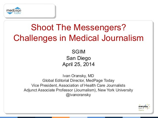 Shoot The Messengers? Challenges in Medical Journalism Ivan Oransky, MD Global Editorial Director, MedPage Today Vice Pres...
