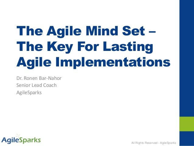 All Rights Reserved - AgileSparks The Agile Mind Set – The Key For Lasting Agile Implementations Dr. Ronen Bar-Nahor Senio...