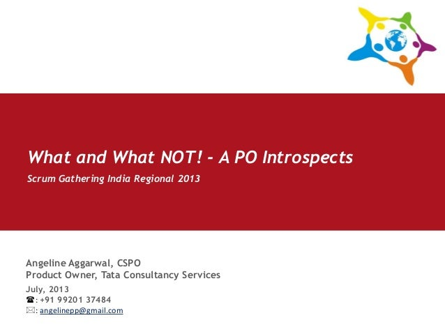Angeline Aggarwal, CSPO Product Owner, Tata Consultancy Services Scrum Gathering India Regional 2013 July, 2013 : +91 992...