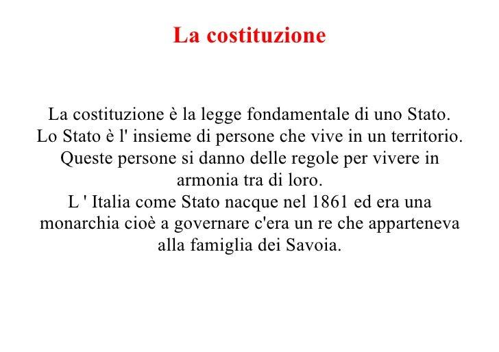 La costituzione    La costituzione è la legge fondamentale di uno Stato. Lo Stato è l' insieme di persone che vive in un t...