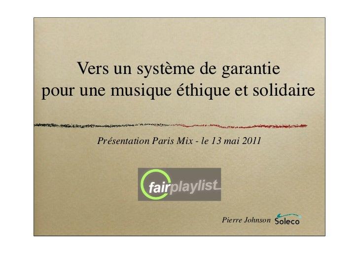 Vers un système de garantiepour une musique éthique et solidaire       Présentation Paris Mix - le 13 mai 2011